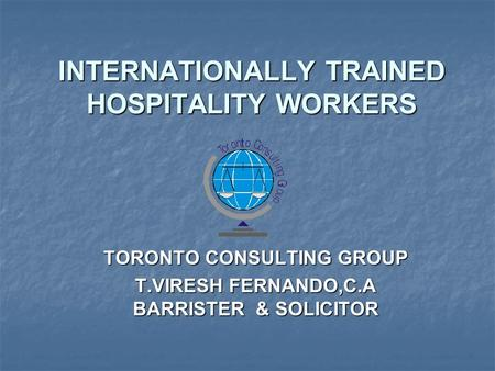 INTERNATIONALLY TRAINED HOSPITALITY WORKERS TORONTO CONSULTING GROUP T.VIRESH FERNANDO,C.A BARRISTER & SOLICITOR.