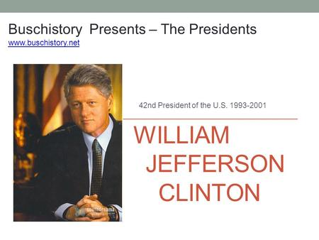 WILLIAM JEFFERSON CLINTON 42nd President of the U.S. 1993-2001 Buschistory Presents – The Presidents www.buschistory.net.
