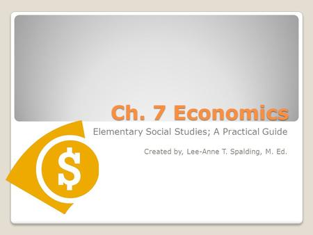 Ch. 7 Economics Elementary Social Studies; A Practical Guide Created by, Lee-Anne T. Spalding, M. Ed.