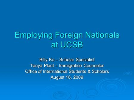 Employing Foreign Nationals at UCSB Billy Ko – Scholar Specialist Tanya Plant – Immigration Counselor Office of International Students & Scholars August.