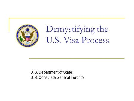 Demystifying the U.S. Visa Process U.S. Department of State U.S. Consulate General Toronto.