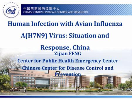 Human Infection with Avian Influenza A(H7N9) Virus: Situation and Response, China Zijian FENG Center for Public Health Emergency Center Chinese Center.