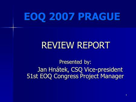 1 Presented by: Jan Hnátek, CSQ Vice-president 51st EOQ Congress Project Manager Jan Hnátek, CSQ Vice-president 51st EOQ Congress Project Manager EOQ 2007.