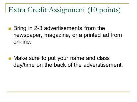Extra Credit Assignment (10 points) Bring in 2-3 advertisements from the newspaper, magazine, or a printed ad from on-line. Make sure to put your name.