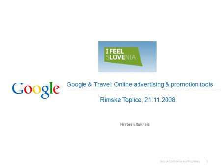 Google Confidential and Proprietary 1 Google & Travel: Online advertising & promotion tools Hrabren Suknaić Rimske Toplice, 21.11.2008.