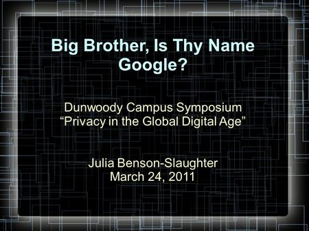 "Big Brother, Is Thy Name Google? Dunwoody Campus Symposium ""Privacy in the Global Digital Age"" Julia Benson-Slaughter March 24, 2011."
