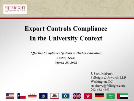 Export Controls Compliance In the University Context Effective Compliance Systems in Higher Education Austin, Texas March 28, 2006 J. Scott Maberry Fulbright.