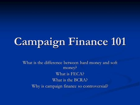 Campaign Finance 101 What is the difference between hard money and soft money? What is FECA? What is the BCRA? Why is campaign finance so controversial?