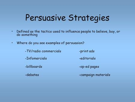 Persuasive Strategies Defined as the tactics used to influence people to believe, buy, or do something Where do you see examples of persuasion? -TV/radio.