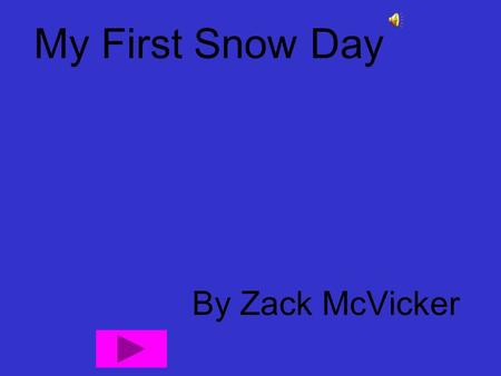 My First Snow Day By Zack McVicker One morning I got up and thought uggg I don't want to go to school. I wanted a snow day and I thought it should be.