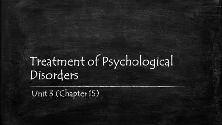 Treatment of Psychological Disorders Unit 3 (Chapter 15)