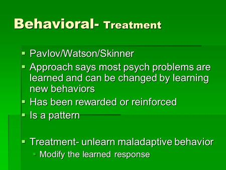 Behavioral- Treatment  Pavlov/Watson/Skinner  Approach says most psych problems are learned and can be changed by learning new behaviors  Has been rewarded.