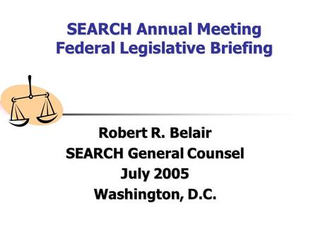 SEARCH Annual Meeting Federal Legislative Briefing Robert R. Belair SEARCH General Counsel July 2005 Washington, D.C.