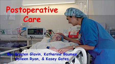 By: Kristen Glavin, Katherine Baumes Colleen Ryan, & Kasey Gates Postoperative Care.