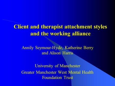 Client and therapist attachment styles and the working alliance Annily Seymour-Hyde, Katherine Berry and Alison Harris University of Manchester Greater.