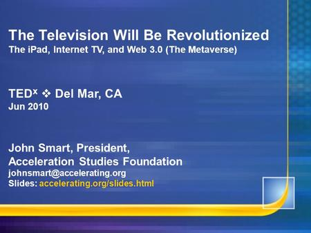 The Television Will Be Revolutionized The <strong>iPad</strong>, Internet TV, and Web 3.0 (The Metaverse) TED x  Del Mar, CA Jun 2010 John Smart, President, Acceleration.