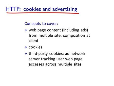 HTTP: cookies and advertising Concepts to cover:  web page content (including ads) from multiple site: composition at client  cookies  third-party cookies: