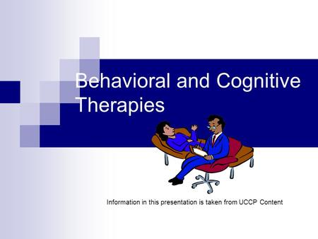 Behavioral and Cognitive Therapies Information in this presentation is taken from UCCP Content.
