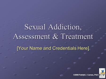 ©2008 Patrick J. Carnes, PhD / Sexual Addiction, Assessment & Treatment [Your Name and Credentials Here]