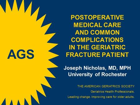 POSTOPERATIVE MEDICAL CARE AND COMMON COMPLICATIONS IN THE GERIATRIC FRACTURE PATIENT Joseph Nicholas, MD, MPH University of Rochester THE AMERICAN GERIATRICS.