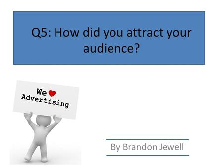 Q5: How did you attract your audience? By Brandon Jewell.