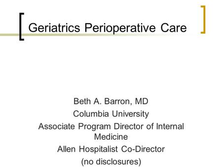 Geriatrics Perioperative Care Beth A. Barron, MD Columbia University Associate Program Director of Internal Medicine Allen Hospitalist Co-Director (no.