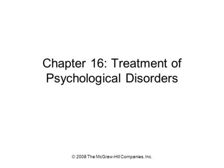 © 2008 The McGraw-Hill Companies, Inc. Chapter 16: Treatment of Psychological Disorders.