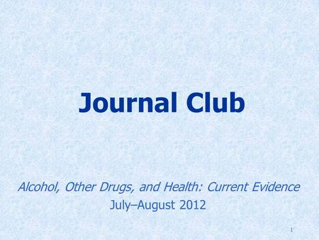 1 Journal Club Alcohol, Other Drugs, and Health: Current Evidence July–August 2012.