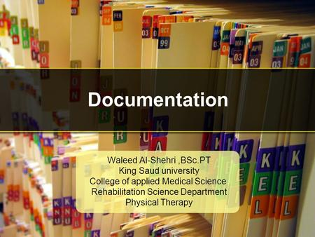 Documentation Waleed Al-Shehri,BSc.PT King Saud university College of applied Medical Science Rehabilitation Science Department Physical Therapy.