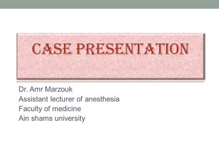 CASE PRESENTATION Dr. Amr Marzouk Assistant lecturer of anesthesia Faculty of medicine Ain shams university.