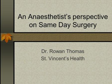 An Anaesthetist's perspective on Same Day Surgery Dr. Rowan Thomas St. Vincent's Health.