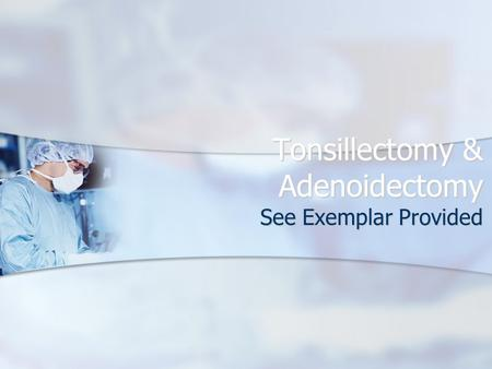 Tonsillectomy & Adenoidectomy See Exemplar Provided.