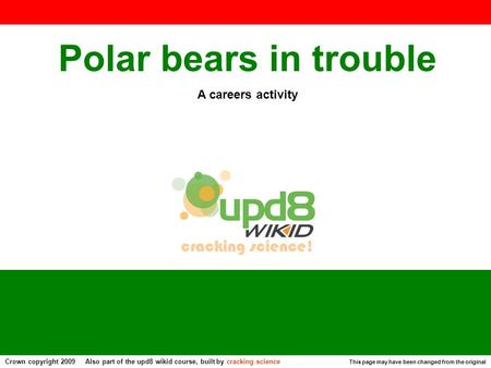 Polar bears in trouble A careers activity This page may have been changed from the original Crown copyright 2009 Also part of the upd8 wikid course, built.