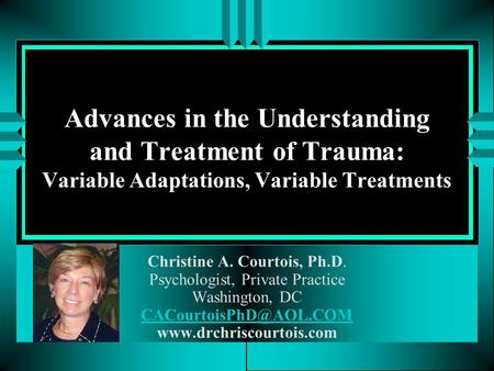 Advances in the Understanding and Treatment of Trauma: Variable Adaptations, Variable Treatments Christine A. Courtois, Ph.D. Psychologist, Private Practice.