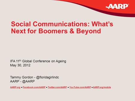 Social Communications: What's Next for Boomers & Beyond IFA 11 th Global Conference on Ageing May 30, 2012 Tammy Gordon AARP