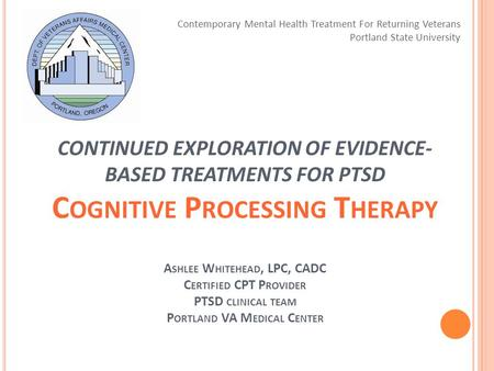CONTINUED EXPLORATION OF EVIDENCE- BASED TREATMENTS FOR PTSD C OGNITIVE P ROCESSING T HERAPY A SHLEE W HITEHEAD, LPC, CADC C ERTIFIED CPT P ROVIDER PTSD.