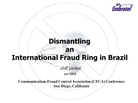 Dismantling an International Fraud Ring <strong>in</strong> Brazil cliff jordan oct 2003 Communications Fraud Control Association (CFCA) Conference San Diego, California.