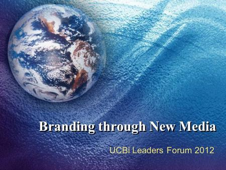 Branding through New Media UCBi Leaders Forum 2012.
