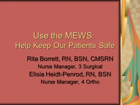 Use the MEWS: Help Keep Our Patients Safe Rita Borrett, RN, BSN, CMSRN Nurse Manager, 3 Surgical Elisia Heidt-Penrod, RN, BSN Nurse Manager, 4 Ortho.