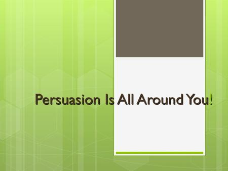 Persuasion Is All Around You!. What is persuasion? A means of convincing people  to buy a certain product  to believe something or act in a certain.