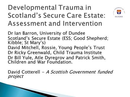 Dr Ian Barron, University of Dundee Scotland's Secure Estate (ESS; Good Shepherd; Kibble; St Mary's) David Mitchell, Rossie, Young People's Trust Dr Ricky.