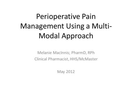 Perioperative Pain Management Using a Multi- Modal Approach Melanie MacInnis; PharmD, RPh Clinical Pharmacist, HHS/McMaster May 2012.