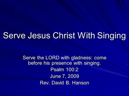 Serve Jesus Christ With Singing Serve the LORD with gladness: come before his presence with singing. Psalm 100:2 June 7, 2009 Rev. David B. Hanson.