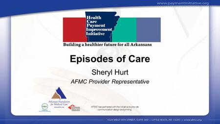 1 Sheryl Hurt AFMC Provider Representative Episodes of Care AFMC has partnered with the initiative to provide communication design and printing.