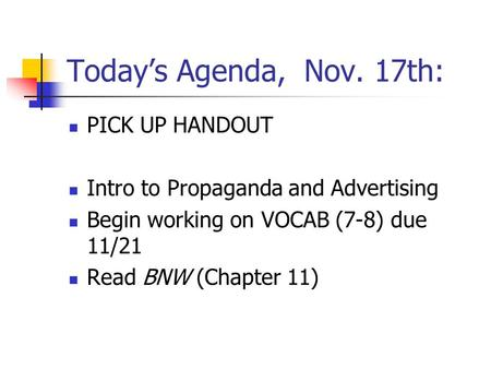 Today's Agenda, Nov. 17th: PICK UP HANDOUT Intro to Propaganda and Advertising Begin working on VOCAB (7-8) due 11/21 Read BNW (Chapter 11)