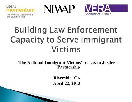 Building Law Enforcement Capacity to Serve Immigrant Victims The National Immigrant Victims' Access to Justice Partnership Riverside, CA April 22, 2013.