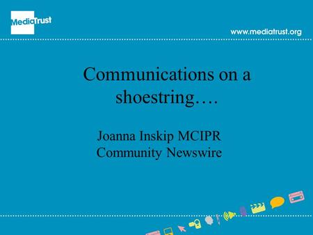 Communications on a shoestring…. Joanna Inskip MCIPR Community Newswire.