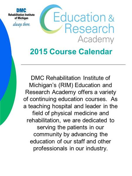 2015 Course Calendar DMC Rehabilitation Institute of Michigan's (RIM) Education and Research Academy offers a variety of continuing education courses.