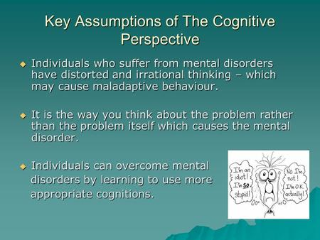 Key Assumptions of The Cognitive Perspective  Individuals who suffer from mental disorders have distorted and irrational thinking – which may cause maladaptive.