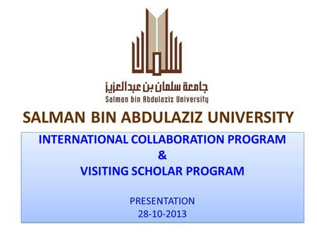 SALMAN BIN ABDULAZIZ UNIVERSITY INTERNATIONAL COLLABORATION PROGRAM & VISITING SCHOLAR PROGRAM PRESENTATION 28-10-2013 INTERNATIONAL COLLABORATION PROGRAM.